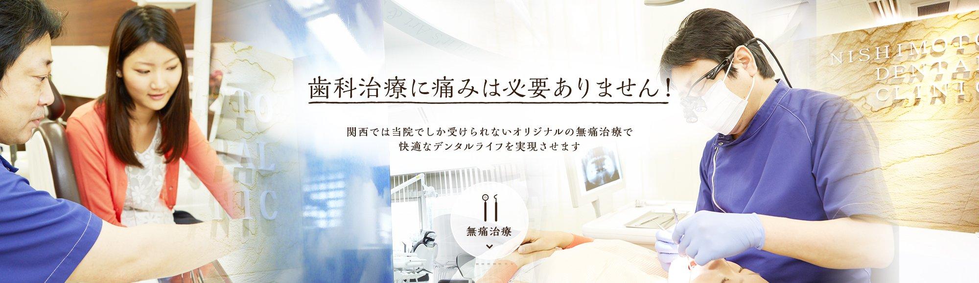 歯科治療に痛みは必要ありません! 関西では西本歯科医院でしか受けられないオリジナルの無痛治療で快適なデンタルライフを実現させます